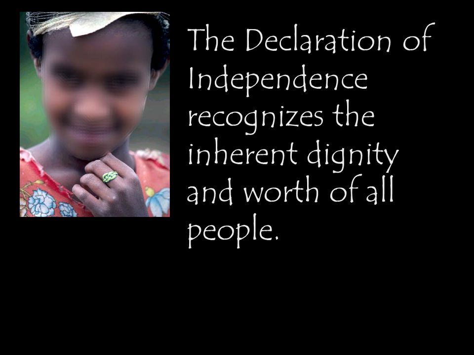 The Declaration of Independence recognizes the inherent dignity and worth of all people.