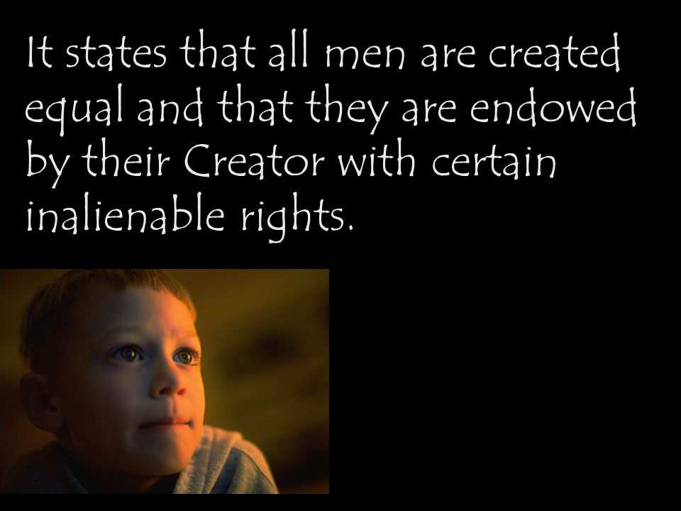 It states that all men are created equal and that they are endowed by their Creator with certain inalienable rights.