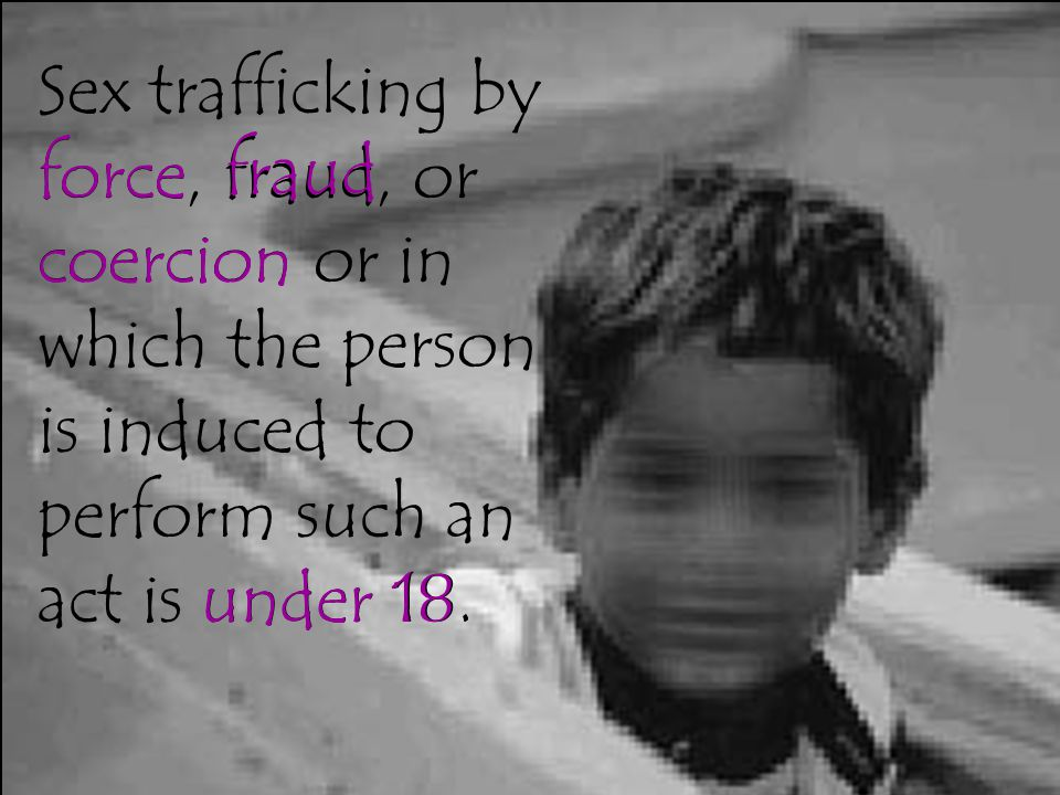 Sex trafficking by force, fraud, or coercion or in which the person is induced to perform such an act is under 18.
