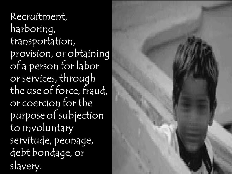 Recruitment, harboring, transportation, provision, or obtaining of a person for labor or services, through the use of force, fraud, or coercion for the purpose of subjection to involuntary servitude, peonage, debt bondage, or slavery.