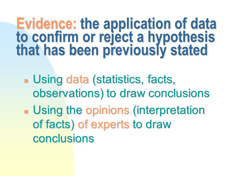 Evidence: the application of data to confirm or reject a hypothesis that has been previously stated