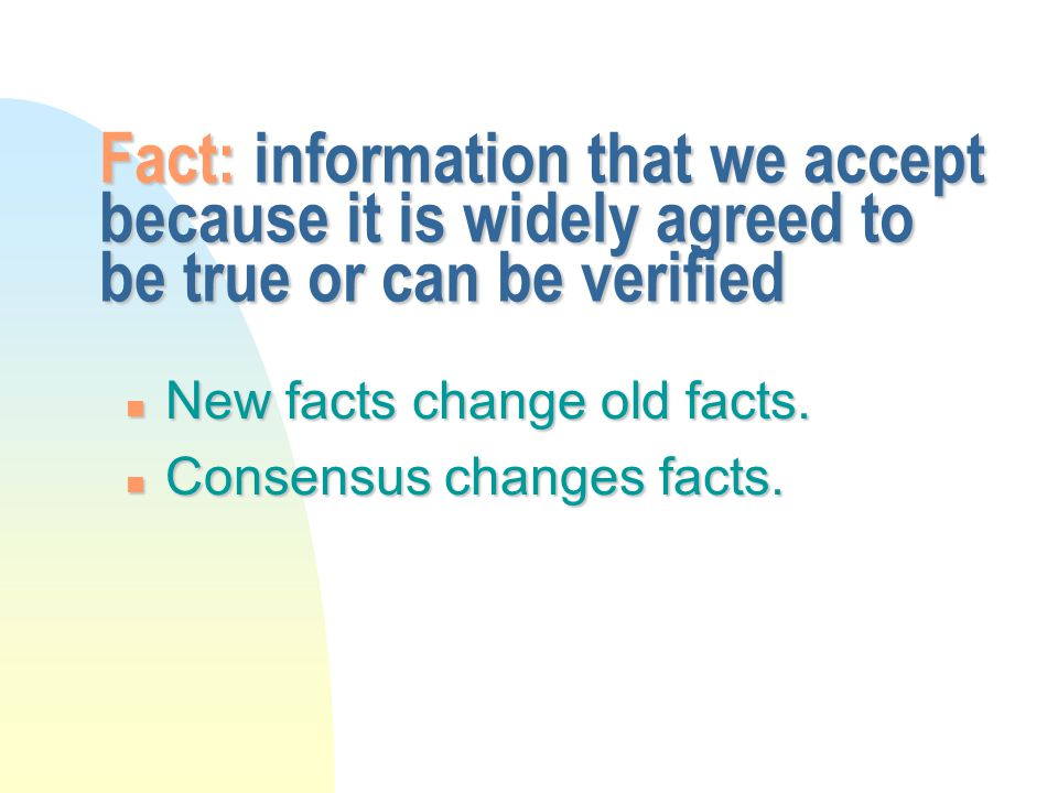 Fact: information that we accept because it is widely agreed to be true or can be verified