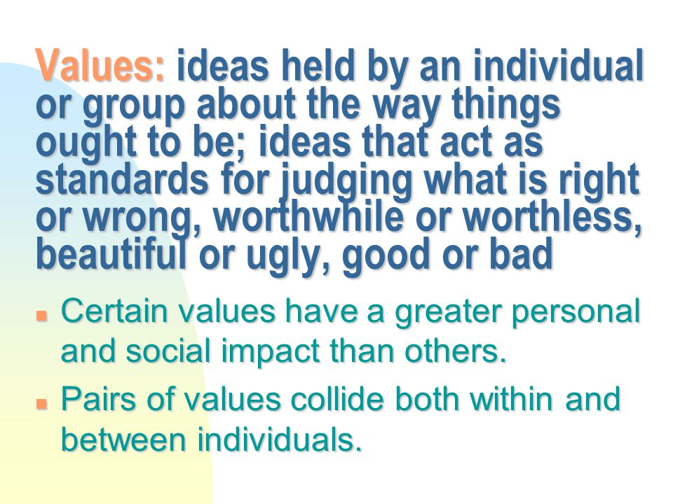 Values: ideas held by an individual or group about the way things ought to be; ideas that act as standards for judging what is right or wrong, worthwhile or worthless, beautiful or ugly, good or bad