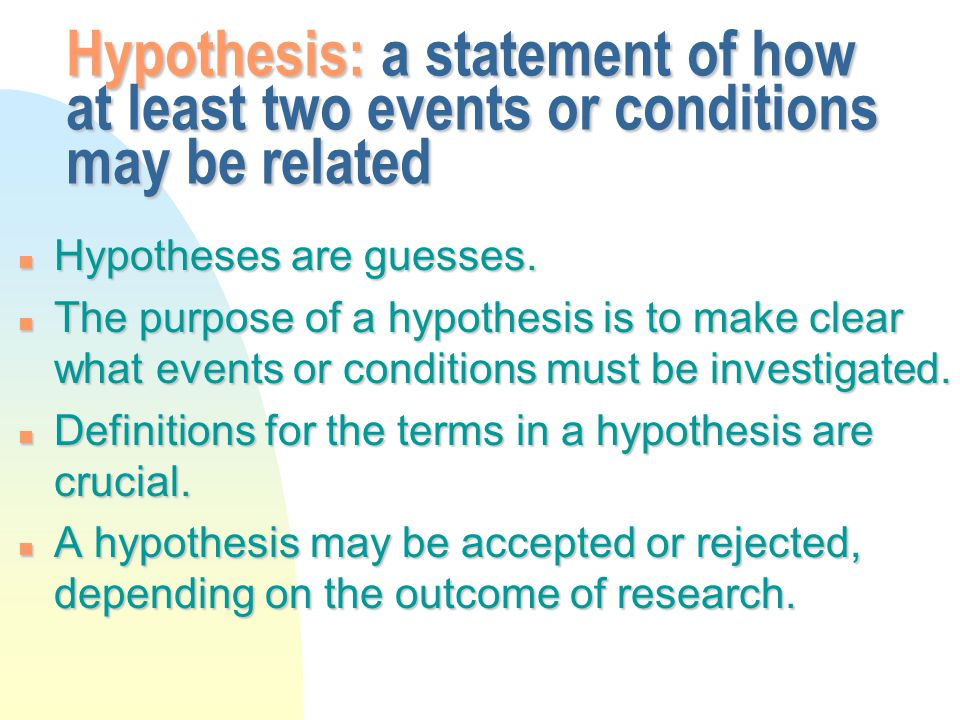 Hypothesis: a statement of how at least two events or conditions may be related