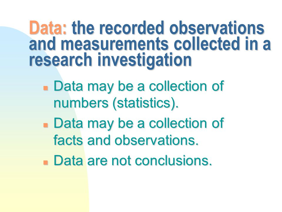 Data: the recorded observations and measurements collected in a research investigation