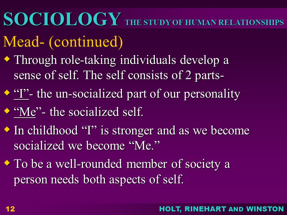 Mead- (continued) Through role-taking individuals develop a sense of self. The self consists of 2 parts-