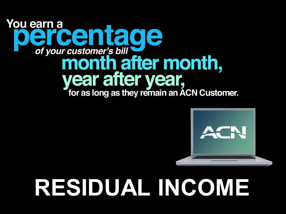 With ACN, every time you acquire a customer through your online store, you earn a percentage of your customer s bill month after month, year after year for as long as they remain an ACN Customer. That's called residual income.