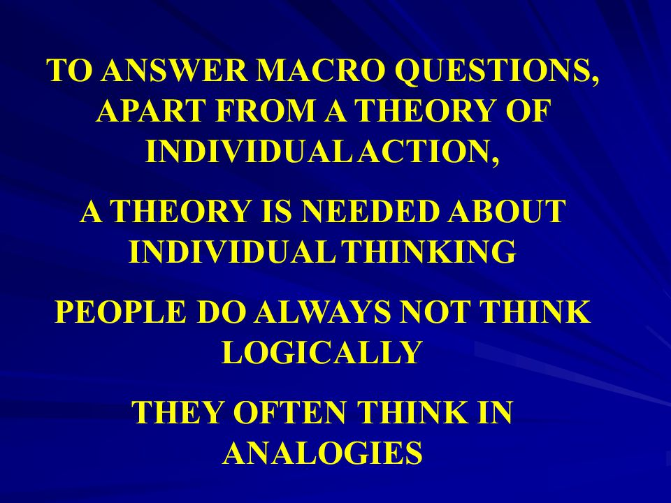 TO ANSWER MACRO QUESTIONS, APART FROM A THEORY OF INDIVIDUAL ACTION,