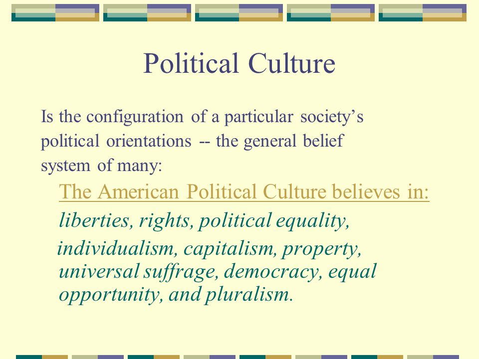 Political Culture The American Political Culture believes in: