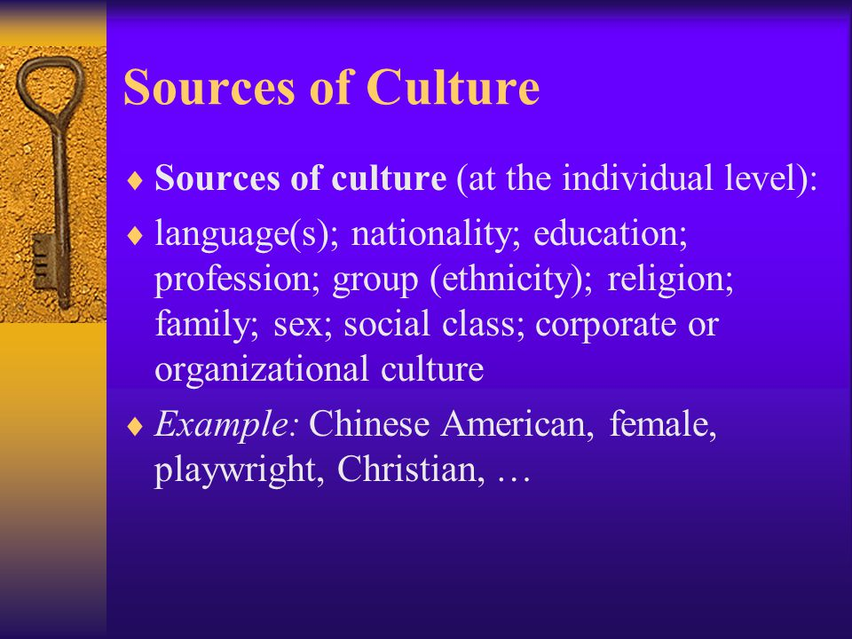 Sources of Culture Sources of culture (at the individual level):