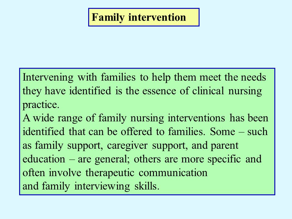 Family intervention Intervening with families to help them meet the needs they have identified is the essence of clinical nursing practice.