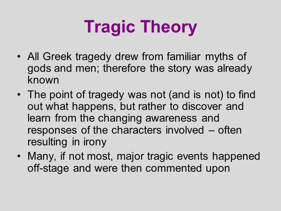 Tragic Theory All Greek tragedy drew from familiar myths of gods and men; therefore the story was already known.