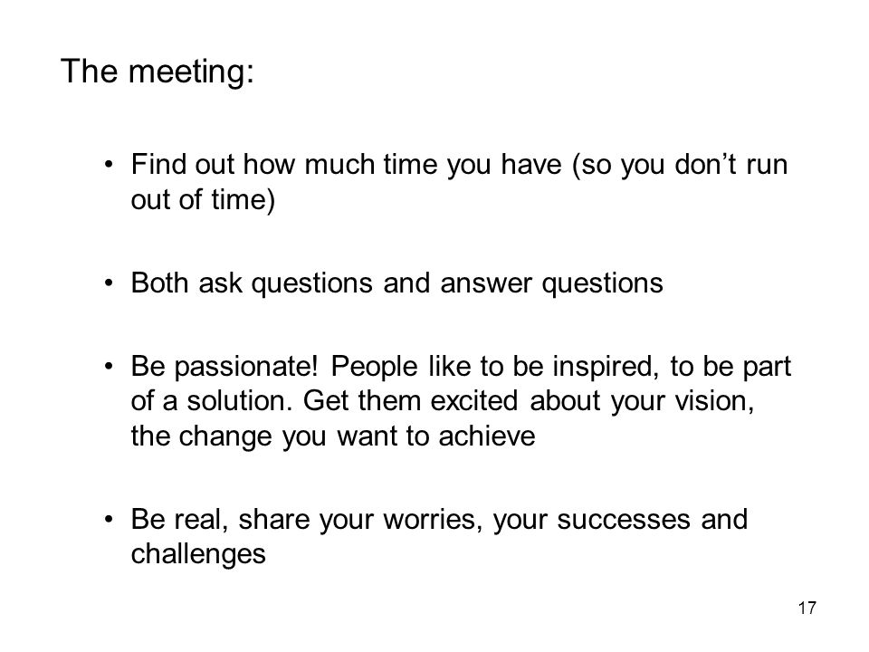 The meeting: Find out how much time you have (so you don't run out of time) Both ask questions and answer questions.