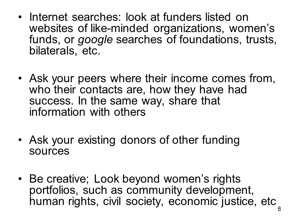 Internet searches: look at funders listed on websites of like-minded organizations, women's funds, or google searches of foundations, trusts, bilaterals, etc.