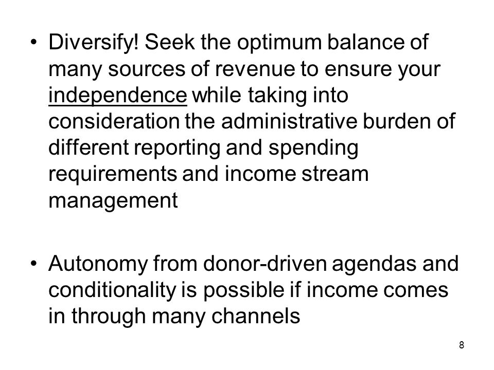 Diversify! Seek the optimum balance of many sources of revenue to ensure your independence while taking into consideration the administrative burden of different reporting and spending requirements and income stream management