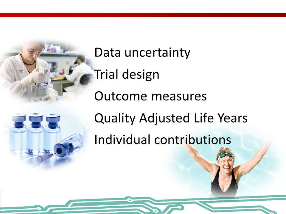 Data uncertainty Trial design Outcome measures Quality Adjusted Life Years Individual contributions