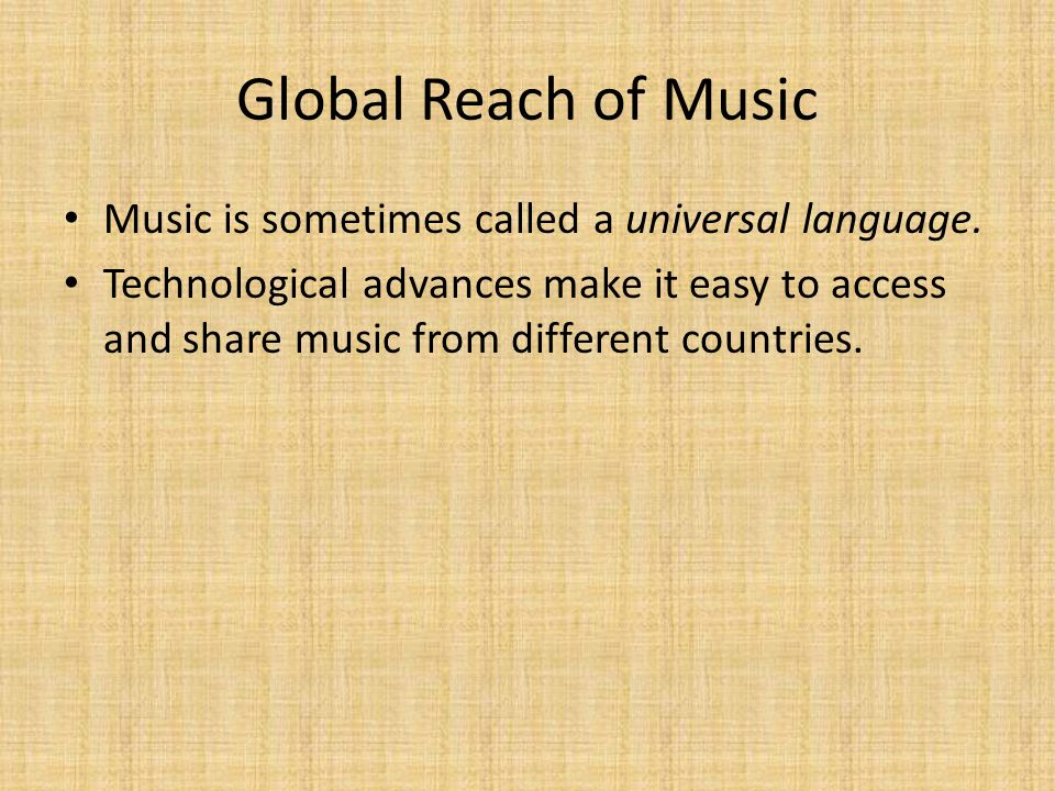 Global Reach of Music Music is sometimes called a universal language.