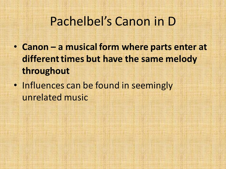 Pachelbel's Canon in D Canon – a musical form where parts enter at different times but have the same melody throughout.