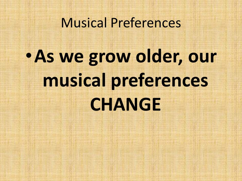 As we grow older, our musical preferences CHANGE
