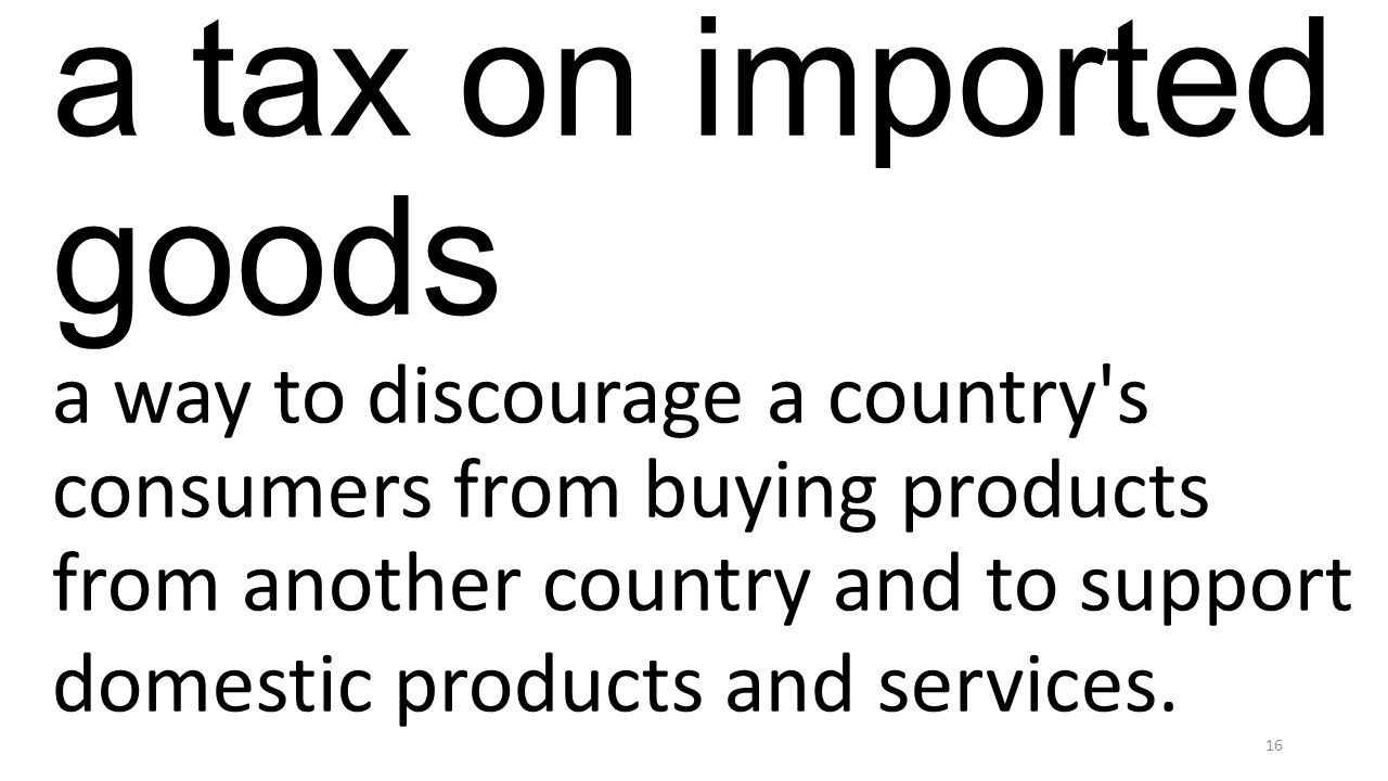 a tax on imported goods a way to discourage a country s consumers from buying products from another country and to support domestic products and services.