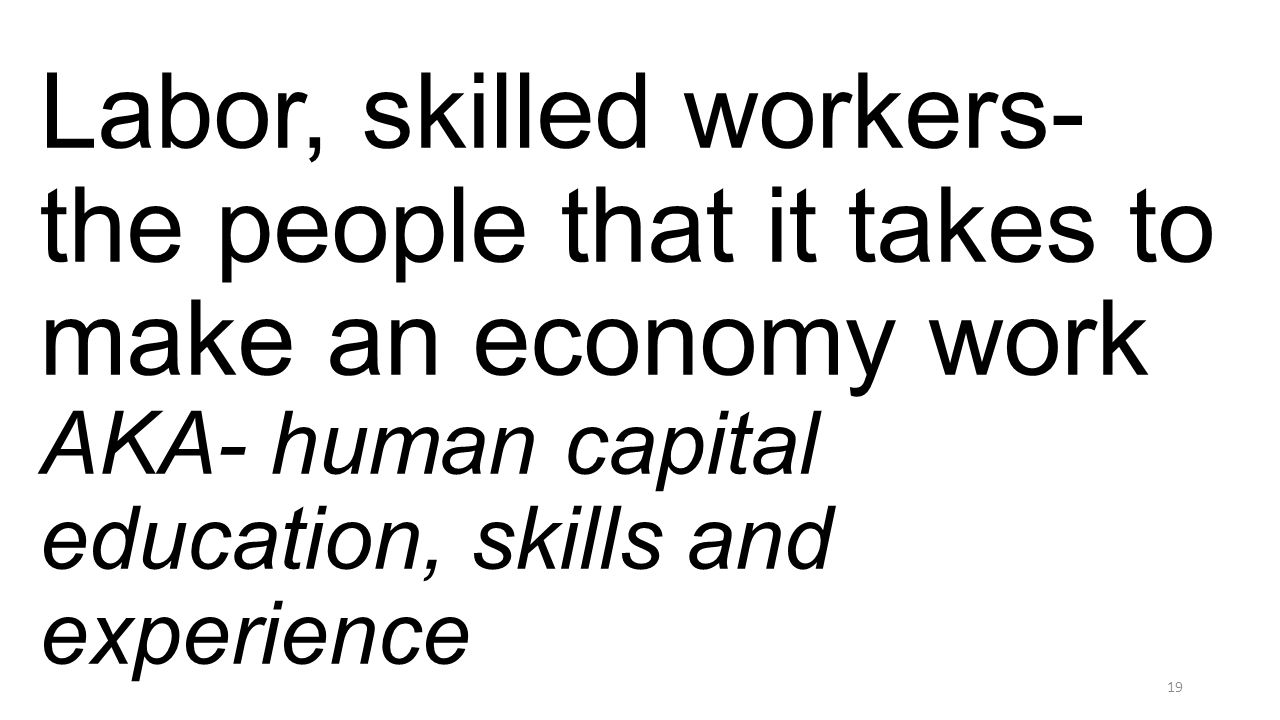 Labor, skilled workers- the people that it takes to make an economy work AKA- human capital education, skills and experience