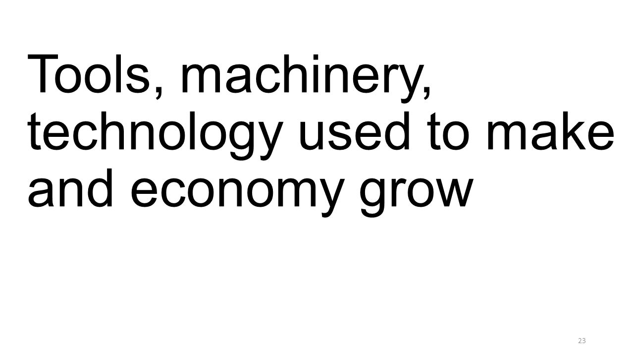 Tools, machinery, technology used to make and economy grow