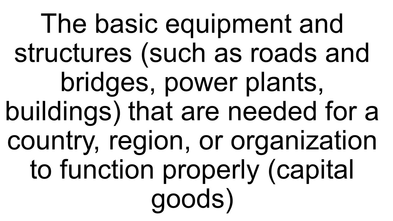 The basic equipment and structures (such as roads and bridges, power plants, buildings) that are needed for a country, region, or organization to function properly (capital goods)