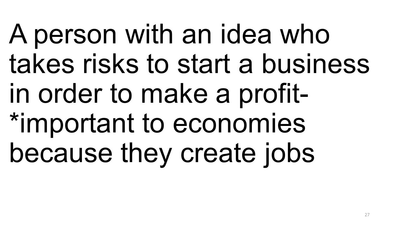 A person with an idea who takes risks to start a business in order to make a profit- *important to economies because they create jobs