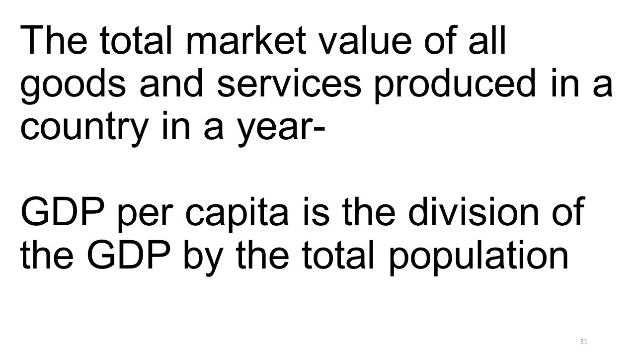 The total market value of all goods and services produced in a country in a year- GDP per capita is the division of the GDP by the total population