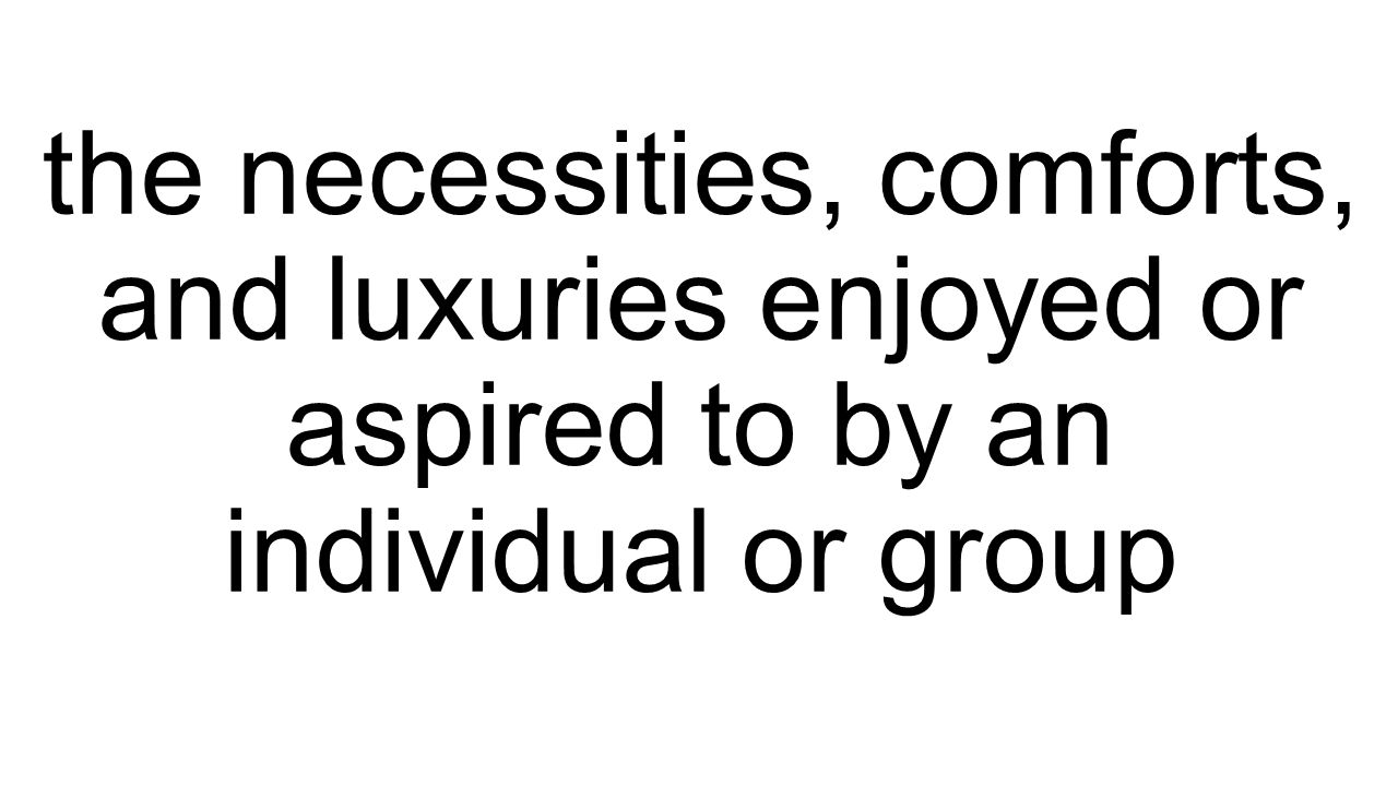 the necessities, comforts, and luxuries enjoyed or aspired to by an individual or group