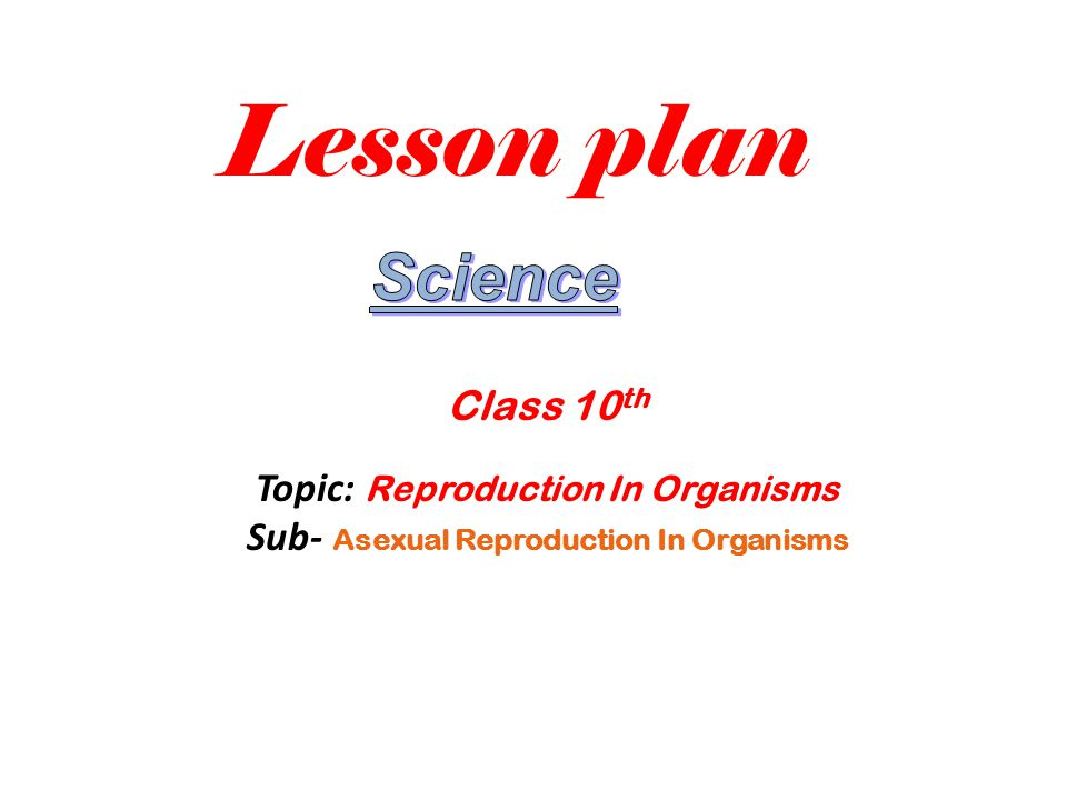 Lesson plan Science Class 10th Topic: Reproduction In Organisms