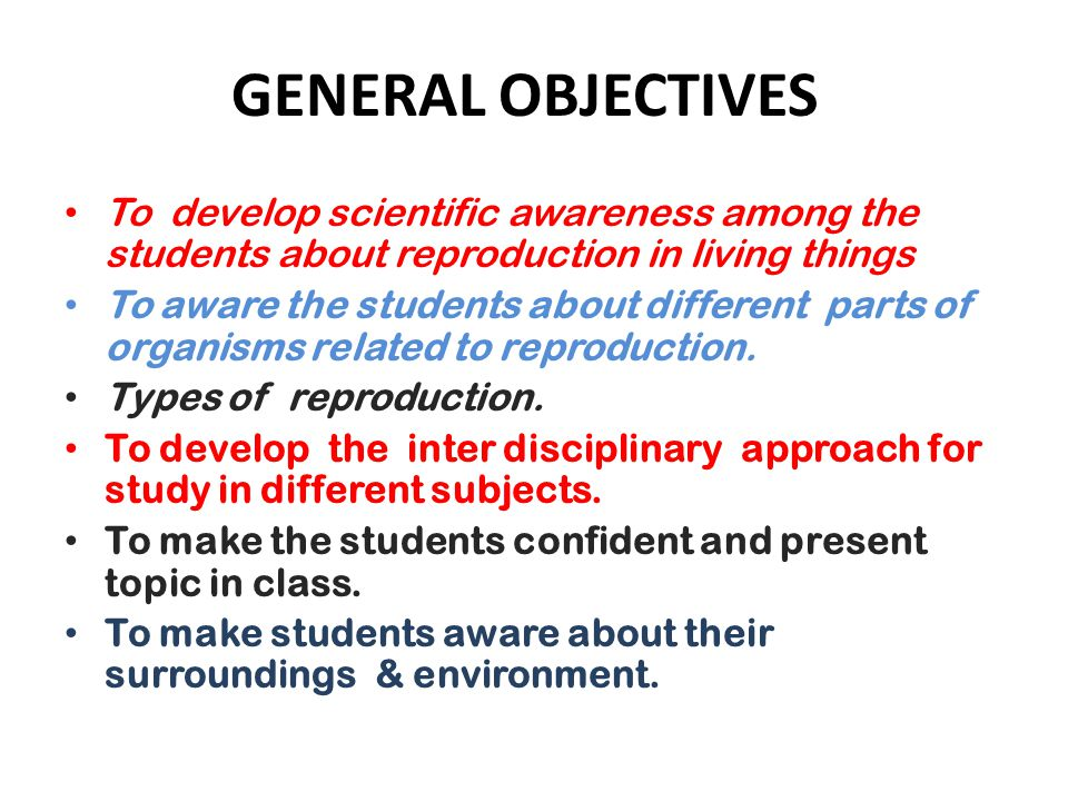 GENERAL OBJECTIVES To develop scientific awareness among the students about reproduction in living things.