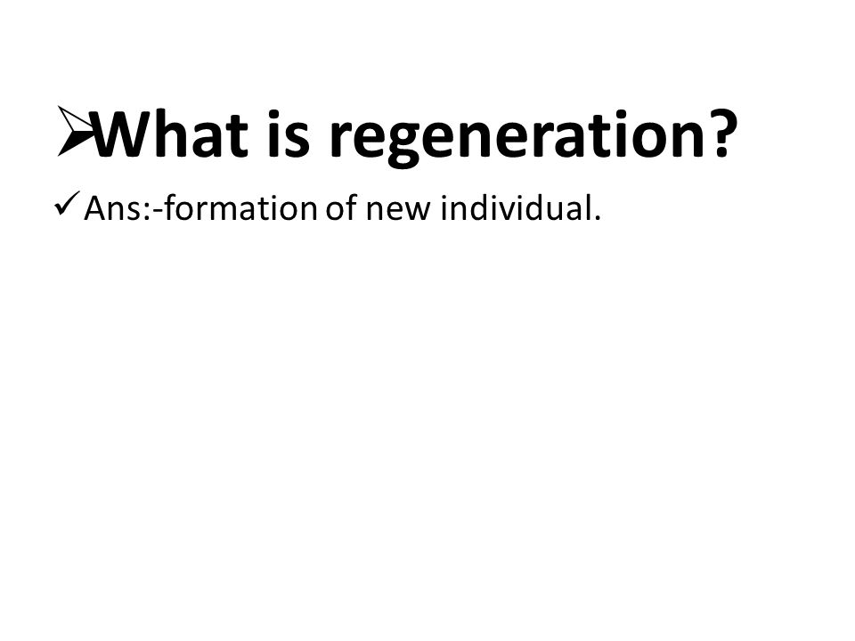 What is regeneration Ans:-formation of new individual.