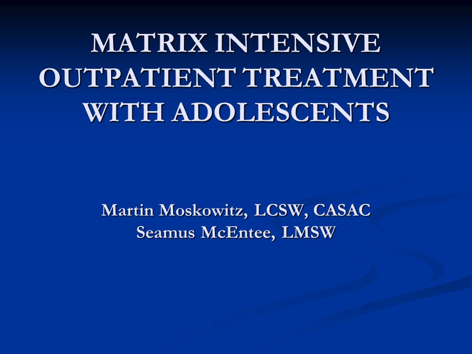 MATRIX INTENSIVE OUTPATIENT TREATMENT WITH ADOLESCENTS Martin Moskowitz, LCSW, CASAC Seamus McEntee, LMSW