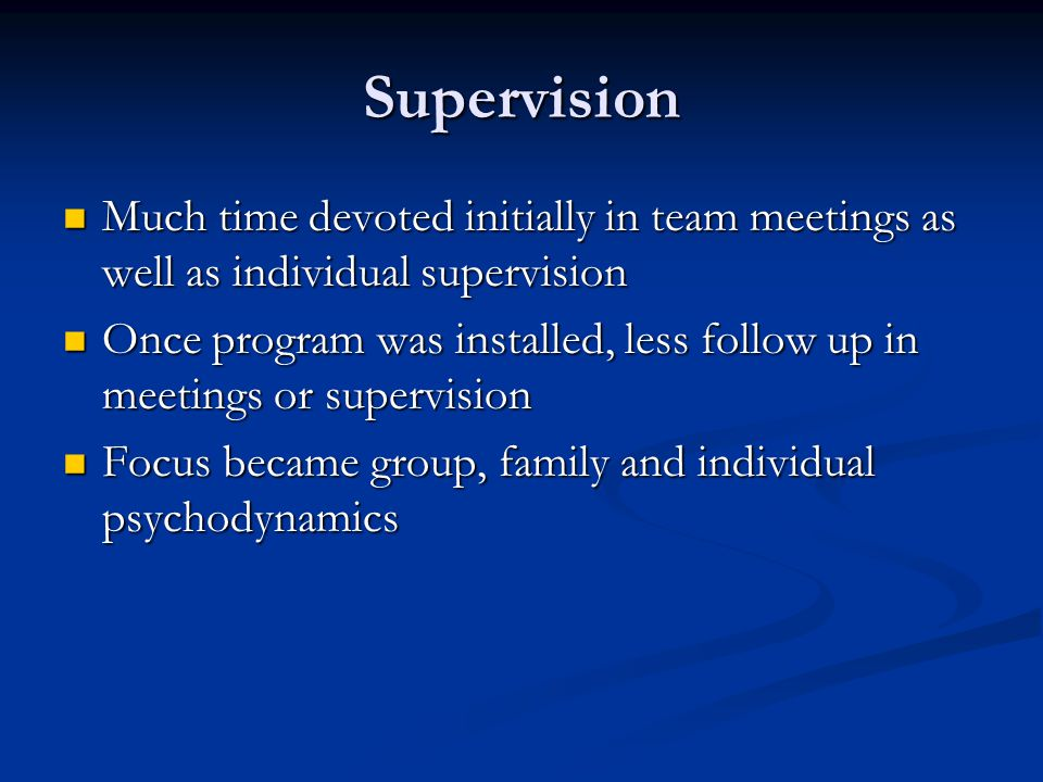 Supervision Much time devoted initially in team meetings as well as individual supervision.