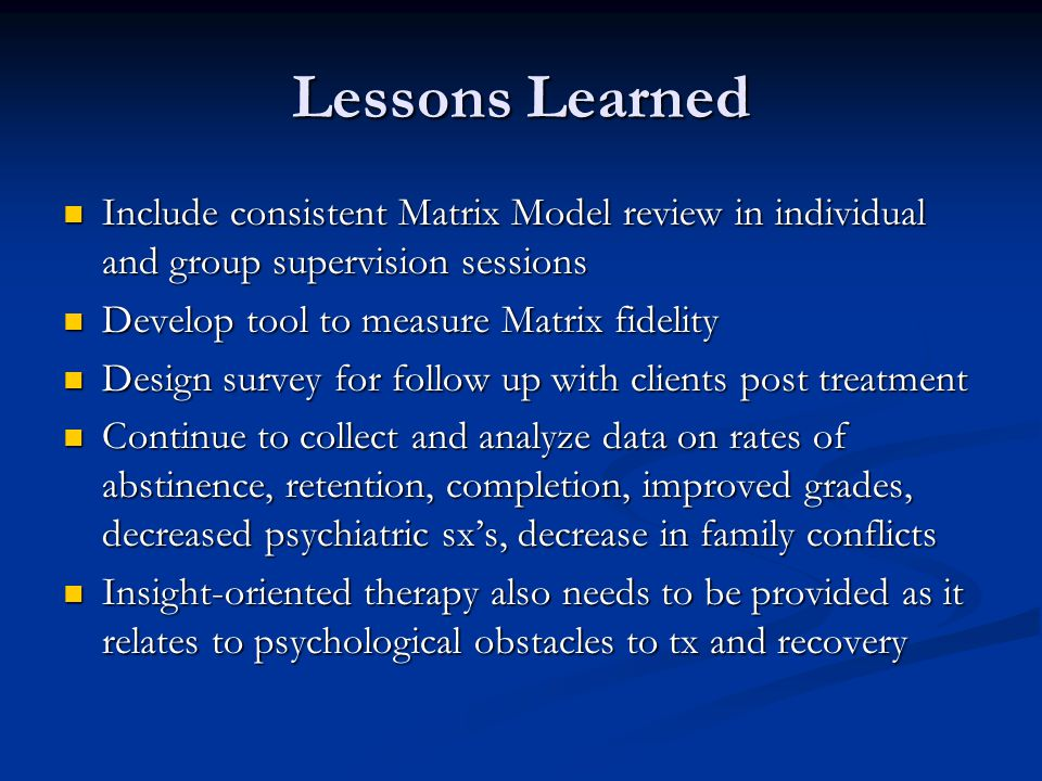 Lessons Learned Include consistent Matrix Model review in individual and group supervision sessions.
