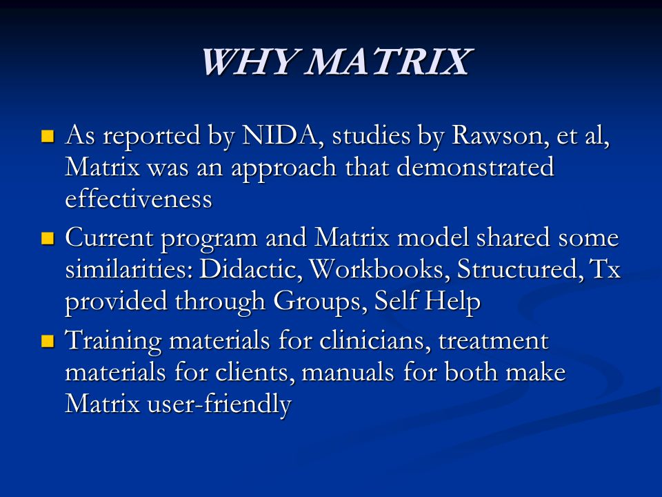 WHY MATRIX As reported by NIDA, studies by Rawson, et al, Matrix was an approach that demonstrated effectiveness.