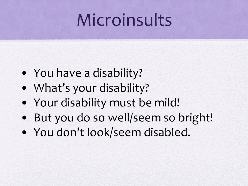 Microinsults • You have a disability • What's your disability