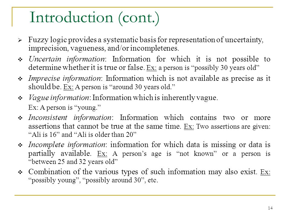 Introduction (cont.) Fuzzy logic provides a systematic basis for representation of uncertainty, imprecision, vagueness, and/or incompletenes.