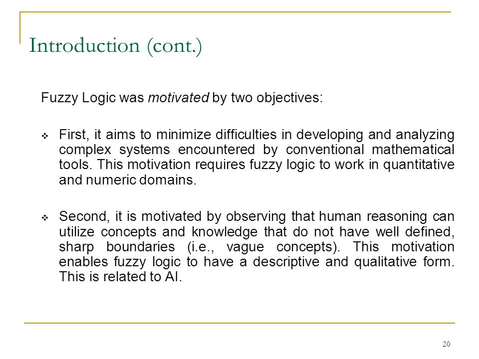 Introduction (cont.) Fuzzy Logic was motivated by two objectives: