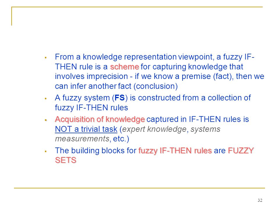 From a knowledge representation viewpoint, a fuzzy IF-THEN rule is a scheme for capturing knowledge that involves imprecision - if we know a premise (fact), then we can infer another fact (conclusion)