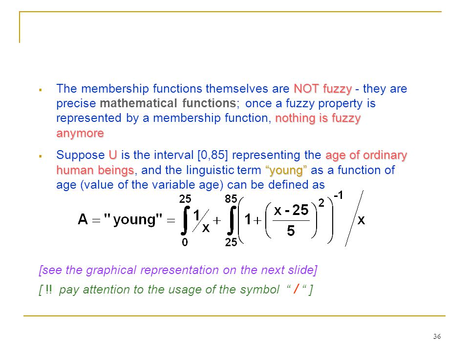 The membership functions themselves are NOT fuzzy - they are precise mathematical functions; once a fuzzy property is represented by a membership function, nothing is fuzzy anymore