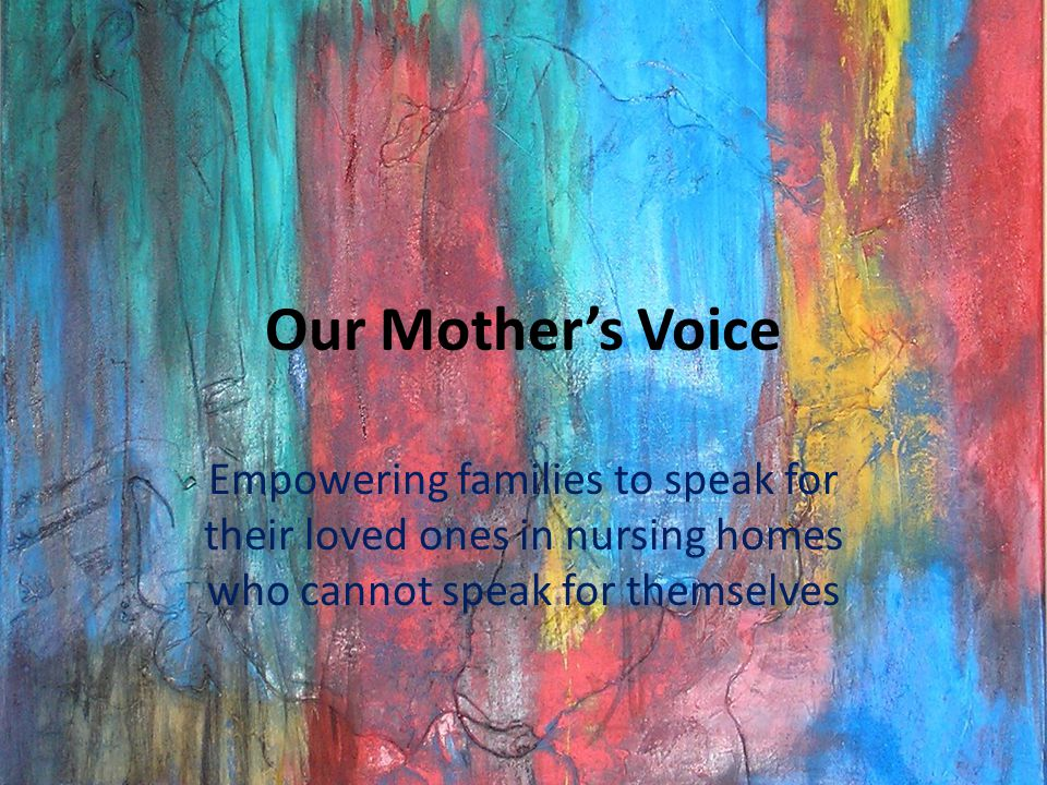 Our Mother's Voice Empowering families to speak for their loved ones in nursing homes who cannot speak for themselves.