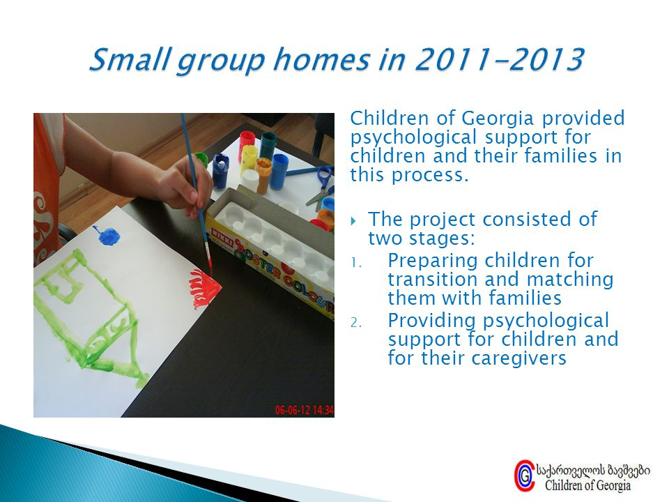 Small group homes in 2011-2013 Children of Georgia provided psychological support for children and their families in this process.