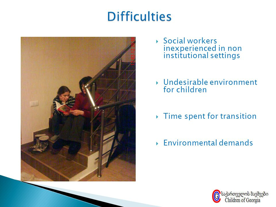 Difficulties Social workers inexperienced in non institutional settings. Undesirable environment for children.