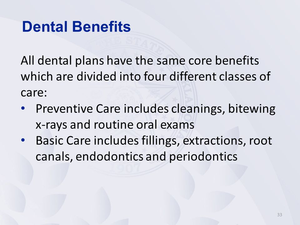 Dental Benefits All dental plans have the same core benefits which are divided into four different classes of care: