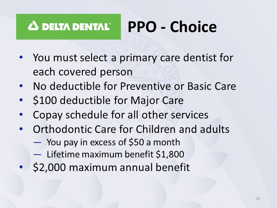 PPO - Choice You must select a primary care dentist for each covered person. No deductible for Preventive or Basic Care.