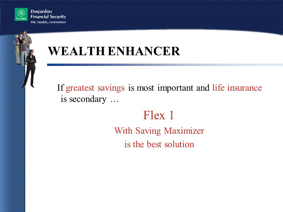 WEALTH ENHANCER If greatest savings is most important and life insurance is secondary … Flex 1. With Saving Maximizer.