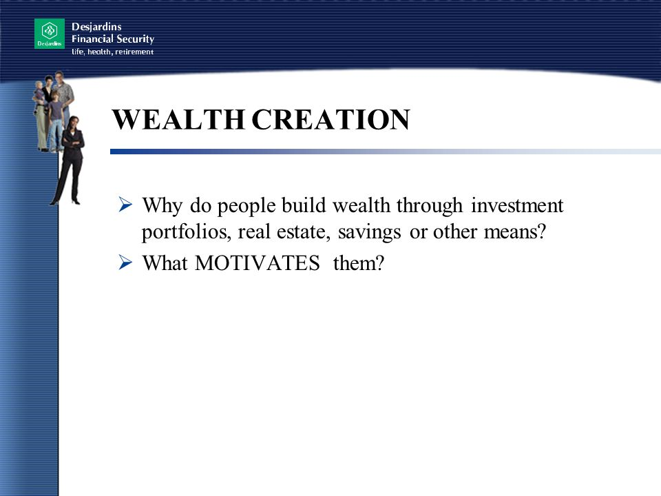 WEALTH CREATION Why do people build wealth through investment portfolios, real estate, savings or other means