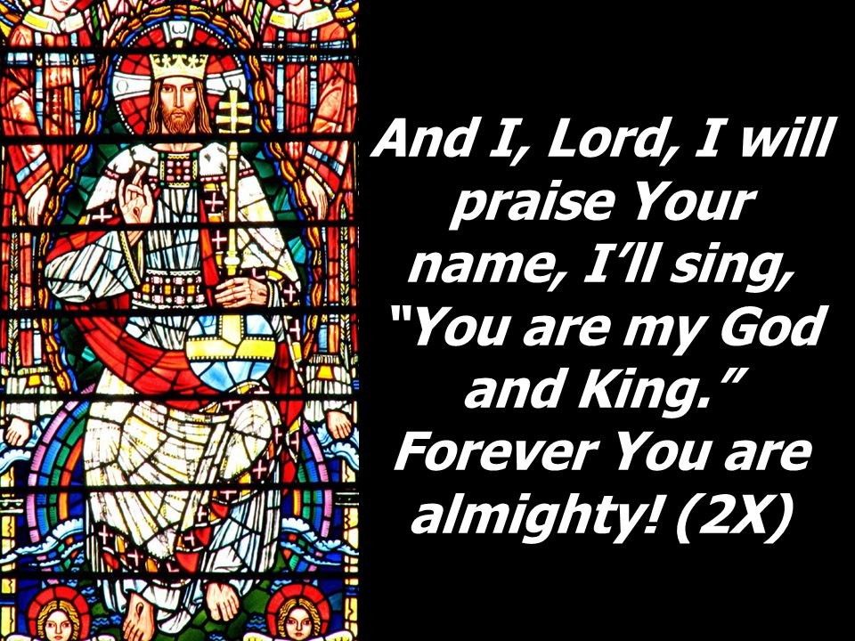 And I, Lord, I will praise Your name, I'll sing, You are my God and King. Forever You are almighty.
